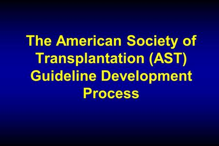 The American Society of Transplantation (AST) Guideline Development Process.