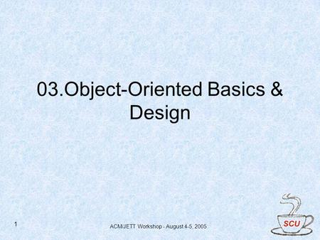 ACM/JETT Workshop - August 4-5, 2005 1 03.Object-Oriented Basics & Design.