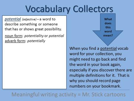 Vocabulary Collectors Meaningful writing activity = Mr. Stick cartoons When you find a potential vocab word for your collection, you might need to go back.
