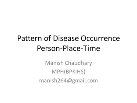 Pattern of Disease Occurrence Person-Place-Time Manish Chaudhary MPH(BPKIHS)