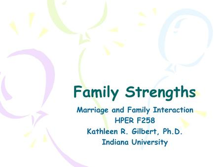 Family Strengths Marriage and Family Interaction HPER F258 Kathleen R. Gilbert, Ph.D. Indiana University.