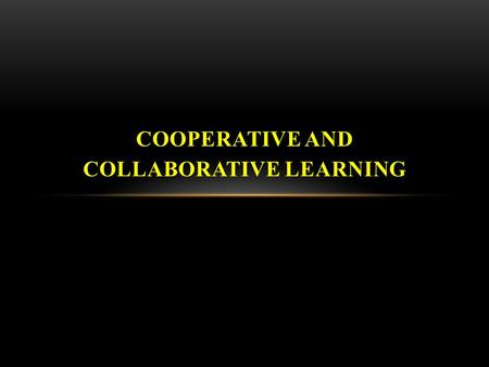 COOPERATIVE AND COLLABORATIVE LEARNING. Cooperative or collaborative learning is a team process where members support and rely on each other to achieve.