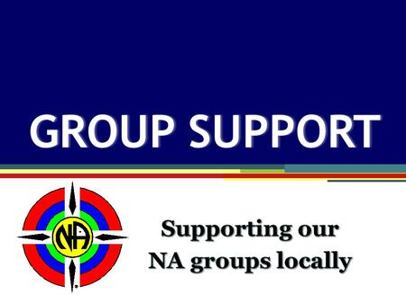 "Group Support GROUP SUPPORTGROUP SUPPORT. The primary purpose of an NA group is to carry the message of recovery… The Group Booklet "" """