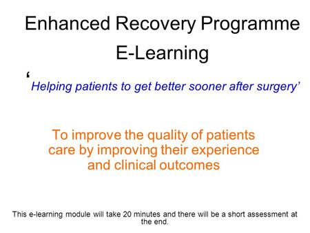 Enhanced Recovery Programme E-Learning ' Helping patients to get better sooner after surgery' To improve the quality of patients care by improving their.