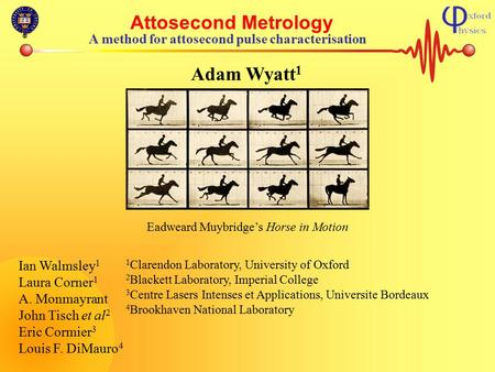 Attosecond Metrology A method for attosecond pulse characterisation Adam Wyatt 1 Ian Walmsley 1 Laura Corner 1 A. Monmayrant John Tisch et al 2 Eric Cormier.
