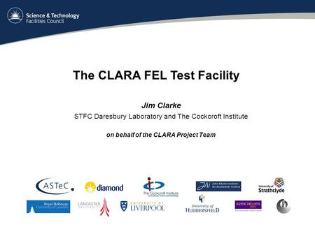 Jim Clarke STFC Daresbury Laboratory and The Cockcroft Institute on behalf of the CLARA Project Team The CLARA FEL Test Facility.