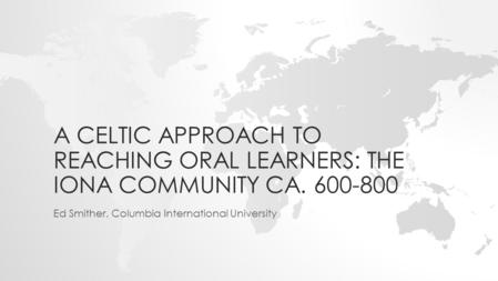 A CELTIC APPROACH TO REACHING ORAL LEARNERS: THE IONA COMMUNITY CA. 600-800 Ed Smither, Columbia International University.