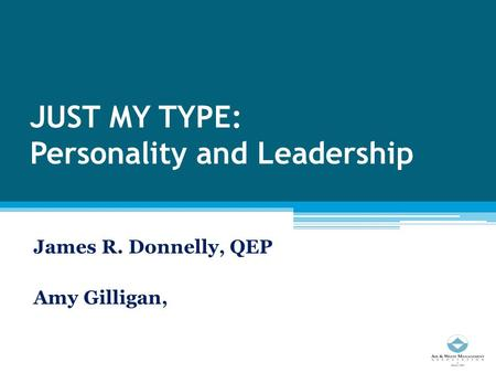 JUST MY TYPE: Personality and Leadership James R. Donnelly, QEP Amy Gilligan,