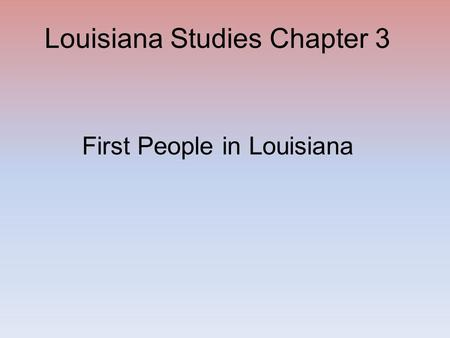 Louisiana Studies Chapter 3 First People in Louisiana.