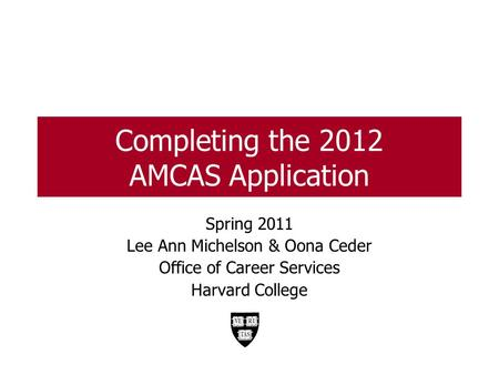 Completing the 2012 AMCAS Application Spring 2011 Lee Ann Michelson & Oona Ceder Office of Career Services Harvard College.