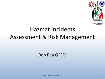 State of Kuwait 3rd Intl Fire & Safety Conference & Expo 4-6 March 2014 Hazmat Incidents Assessment & Risk Management Bob Rea QFSM www.kfsd.gov.kw - Bob.