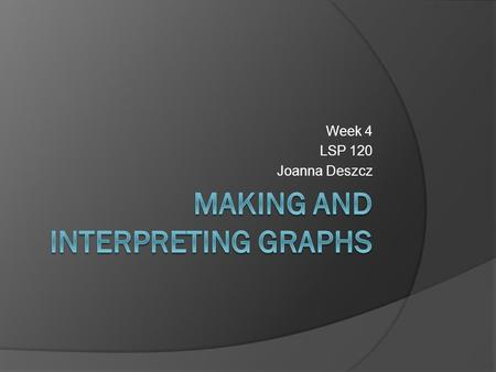 Week 4 LSP 120 Joanna Deszcz. 3 Types of Graphs used in QR  Pie Charts Very limited use Category sets must make a whole  XY Graphs or Line Graphs Use.