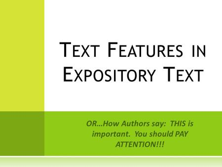 OR…How Authors say: THIS is important. You should PAY ATTENTION!!! T EXT F EATURES IN E XPOSITORY T EXT.