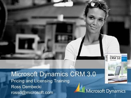 Microsoft Dynamics CRM 3.0 Pricing and Licensing Training Ross Dembecki