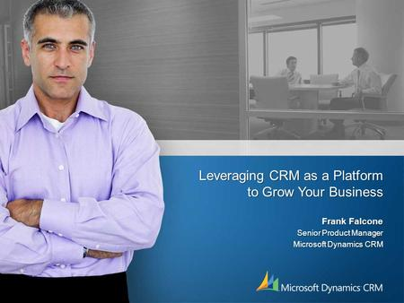 Leveraging CRM as a Platform to Grow Your Business Frank Falcone Senior Product Manager Microsoft Dynamics CRM.