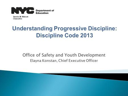 Office of Safety and Youth Development Elayna Konstan, Chief Executive Officer Dennis M. Walcott Chancellor.