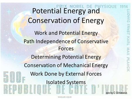 Potential Energy and Conservation of Energy Work and Potential Energy Path Independence of Conservative Forces Determining Potential Energy Conservation.
