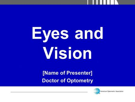 Eyes and Vision [Name of Presenter] Doctor of Optometry.