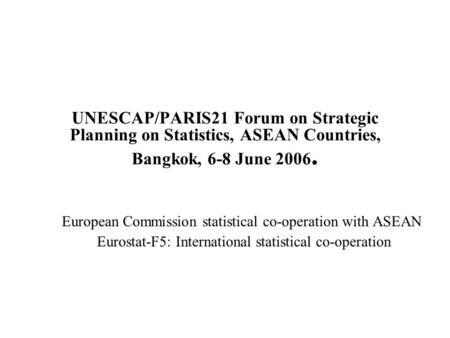 UNESCAP/PARIS21 Forum on Strategic Planning on Statistics, ASEAN Countries, Bangkok, 6-8 June 2006. European Commission statistical co-operation with ASEAN.