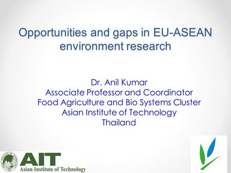 Opportunities and gaps in EU-ASEAN environment research Dr. Anil Kumar Associate Professor and Coordinator Food Agriculture and Bio Systems Cluster Asian.