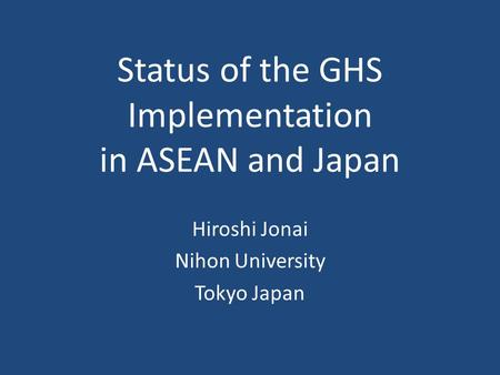 Status of the GHS Implementation in ASEAN and Japan Hiroshi Jonai Nihon University Tokyo Japan.