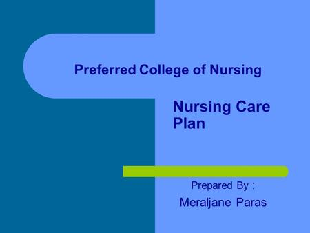 Nursing Care Plan Prepared By : Meraljane Paras Preferred College of Nursing.