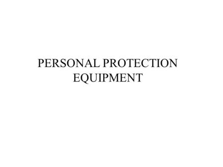 PERSONAL PROTECTION EQUIPMENT. COURSE OBJECTIVES Have a basic understanding of: The purpose and basic concepts of PPE When PPE is necessary Different.