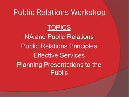 Public Relations Workshop TOPICS NA and Public Relations Public Relations Principles Effective Services Planning Presentations to the Public.