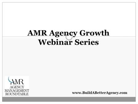 Www.BuildABetterAgency.com AMR Agency Growth Webinar Series.