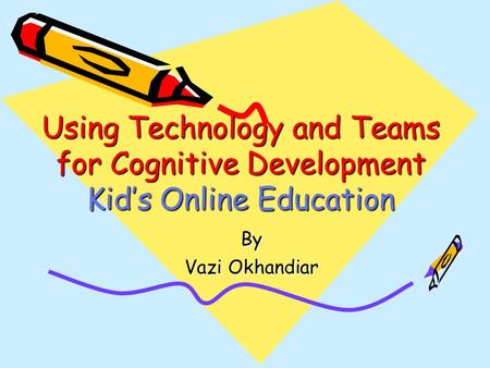Using Technology and Teams for Cognitive Development Kid's Online Education By Vazi Okhandiar.