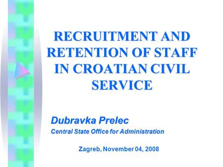 RECRUITMENT AND RETENTION OF STAFF IN CROATIAN CIVIL SERVICE Dubravka Prelec Central State Office for Administration Zagreb, November 04, 2008.