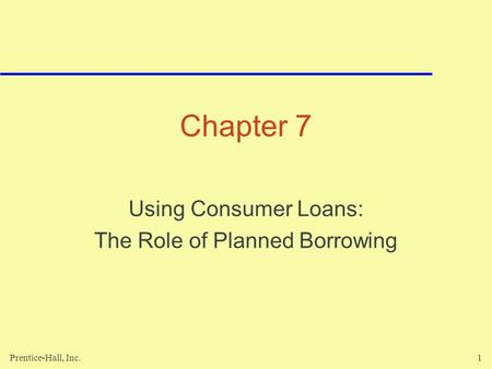Prentice-Hall, Inc.1 Chapter 7 Using Consumer Loans: The Role of Planned Borrowing.