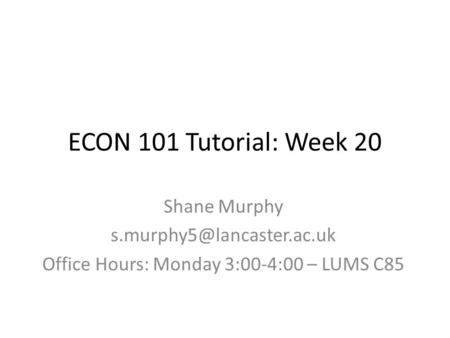 ECON 101 Tutorial: Week 20 Shane Murphy Office Hours: Monday 3:00-4:00 – LUMS C85.