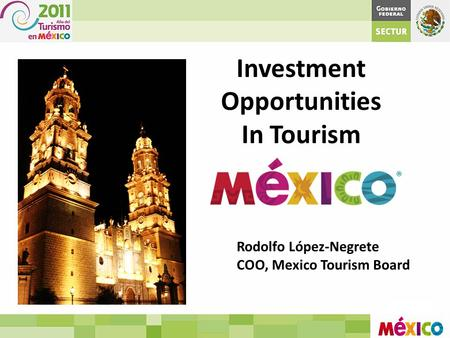 Investment Opportunities In Tourism Rodolfo López-Negrete COO, Mexico Tourism Board.