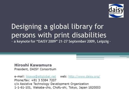 "Designing a global library for persons with print disabilities - a keynote for ""DAISY 2009"" 21-27 September 2009, Leipzig - Hiroshi Kawamura President,"