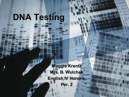 DNA Testing Maggie Krentz Mrs. B. Wulchak English IV Honors, Per. 2.