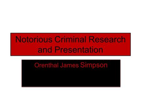 Notorious Criminal Research and Presentation Orenthal James Simpson.