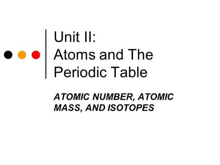 Unit II: Atoms and The Periodic Table ATOMIC NUMBER, ATOMIC MASS, AND ISOTOPES.