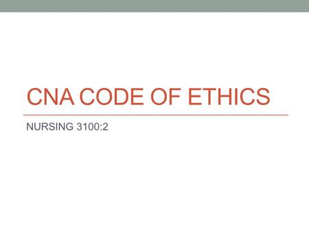 CNA CODE OF ETHICS NURSING 3100:2. CNA Code of Ethics Two Parts: (1) ``Ethical Responsibilities`` The specific values and ethical responsibilities expected.