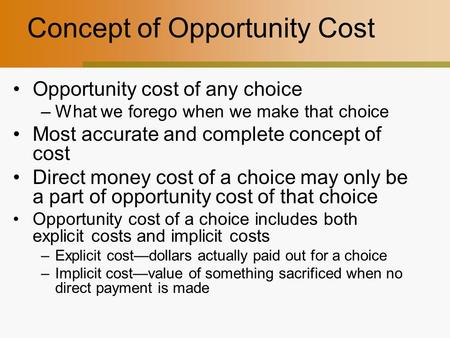 Concept of Opportunity Cost Opportunity cost of any choice –What we forego when we make that choice Most accurate and complete concept of cost Direct money.
