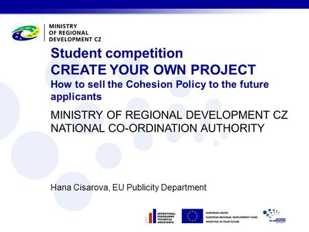 MINISTRY OF REGIONAL DEVELOPMENT CZ NATIONAL CO-ORDINATION AUTHORITY Hana Cisarova, EU Publicity Department Student competition CREATE YOUR OWN PROJECT.