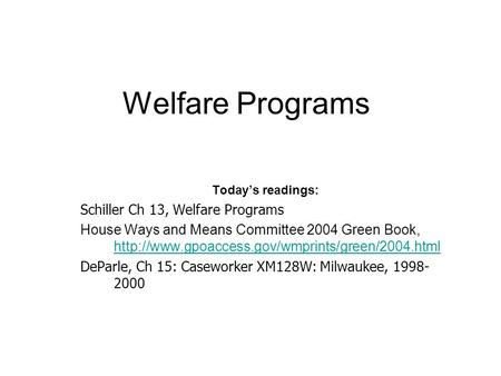 Welfare Programs Today's readings: Schiller Ch 13, Welfare Programs House Ways and Means Committee 2004 Green Book,