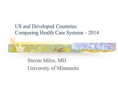US and Developed Countries: Comparing Health Care Systems - 2014 Steven Miles, MD University of Minnesota.
