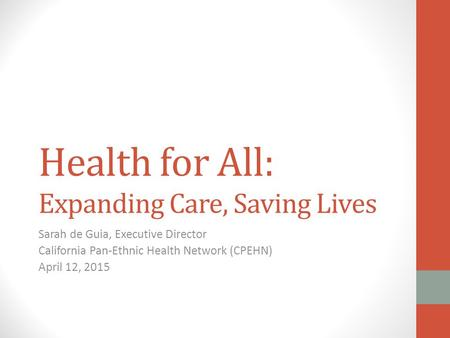 Health for All: Expanding Care, Saving Lives Sarah de Guia, Executive Director California Pan-Ethnic Health Network (CPEHN) April 12, 2015.