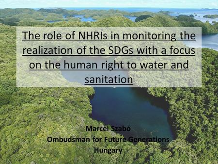 The role of NHRIs in monitoring the realization of the SDGs with a focus on the human right to water and sanitation Marcel Szabó Ombudsman for Future Generations.