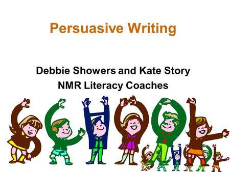 Persuasive Writing Debbie Showers and Kate Story NMR Literacy Coaches.