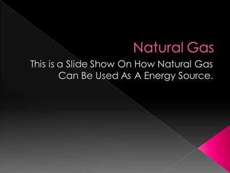  A description of the Natural Gas  What could be used by the Natural Gas  The history of the Natural Gas  If Natural Gas' can be a useable source.
