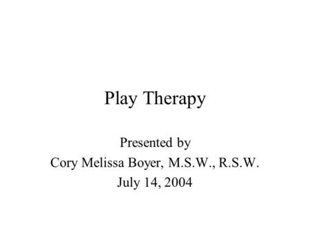 Play Therapy Presented by Cory Melissa Boyer, M.S.W., R.S.W. July 14, 2004.