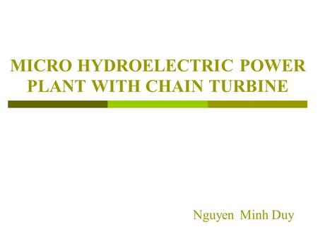 MICRO HYDROELECTRIC POWER PLANT WITH CHAIN TURBINE Nguyen Minh Duy.