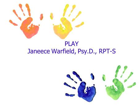 PLAY Janeece Warfield, Psy.D., RPT-S. According to Bergen (1998) Play is…. 1.Natural and important to growing up. 2.Something people do all their lives.